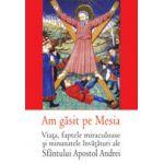 Am gasit pe Mesia – Viata, faptele miraculoase si minunatele invataturi ale Sfantului Apostol Andrei