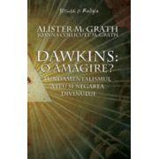 Dawkins: o amăgire? Fundamentalismul ateu şi negarea divinului