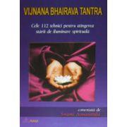 Vijnana Bhairava Tantra. Cele 112 tehnici pentru atingerea starii de iluminare spirituala