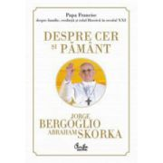 Despre cer si pamant. Papa Francisc despre familie, credinta si rolul Bisericii in secolul XXI