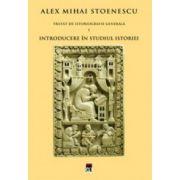 Introducere in studiul istoriei. Tratat de istoriografie. Vol. 1