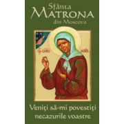Sfanta Matrona din Moscova. Veniti sa-mi povestiti necazurile voastre