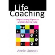 Life coaching. 10 pasi esentiali pentru a-ti transforma viata