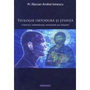 Teologie ortodoxa si stiinta. Conflict, indiferenta, integrare sau dialog