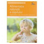 Alimentatia naturala a copilului. Alaptare, intarcare, retete sanatoase pana la varsta de 6 ani