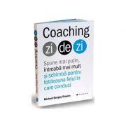 Coaching zi de zi. Spune mai putin, intreaba mai mult si schimba pentru totdeauna felul in care conduci