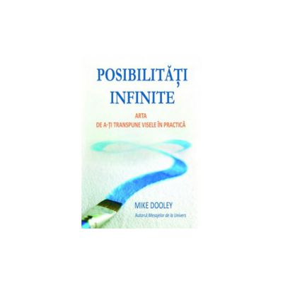 Posibilitati infinite. Arta de a-ti transpune visele in realitate