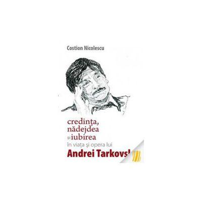 Credinta, nadejdea si iubirea in viata si opera lui Andrei Tarkovski