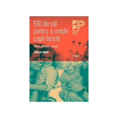 100 de căi pentru a crește copii fericiţi. Ghidul părinţilor ocupaţi