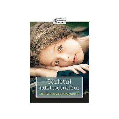 Sufletul adolescentului. Ghid antistres pentru parinti