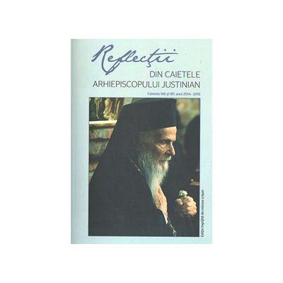 Reflectii - Vol. 1 - Din caietele Arhiepiscopului Justinian. Caietele 186 si 187, anul 2014-2015