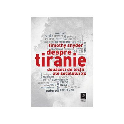 Despre tiranie. Douazeci de lectii ale secolului XX