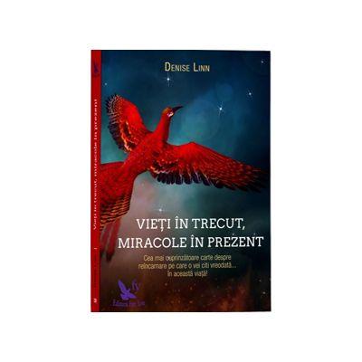 Vieti in trecut, miracole in prezent. Cea mai cuprinzatoare carte despre reincarnare pe care o vei citi vreodata... in aceasta viata!