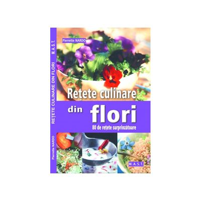 Retete culinare din flori. 80 de retete surprinzatoare