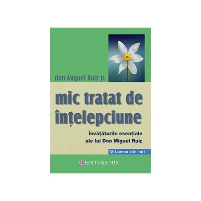 Mic tratat de intelepciune Invataturile esentiale ale lui Don Miguel Ruiz