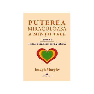 Puterea miraculoasa a mintii tale - Vol. 4. Puterea vindecatoare a iubirii