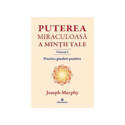 Puterea miraculoasa a mintii tale -vol. 5. Practica gandirii pozitive