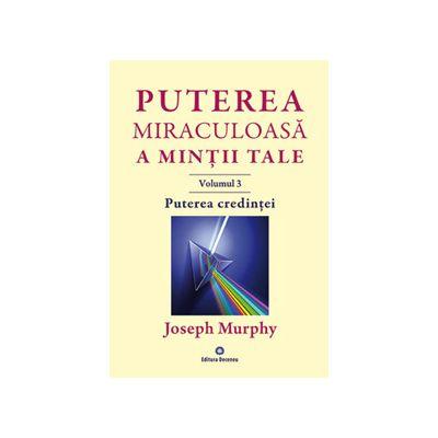 Puterea miraculoasa a mintii tale -vol. 3. Puterea credintei