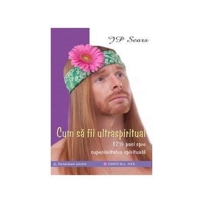 Cum sa fii ultraspiritual. 12 ½ pasi spre superioritatea spirituala