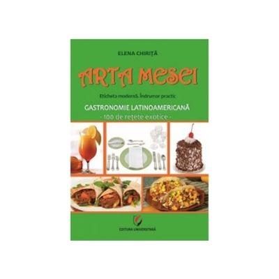 Arta mesei. Eticheta moderna. Indrumar practic. Gastronomie latinoamericana - 100 de retete exotice