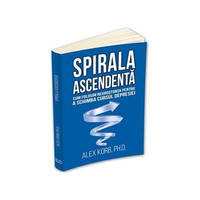 Spirala ascendenta - Cum folosim neurostiinta pentru a schimba cursul depresiei