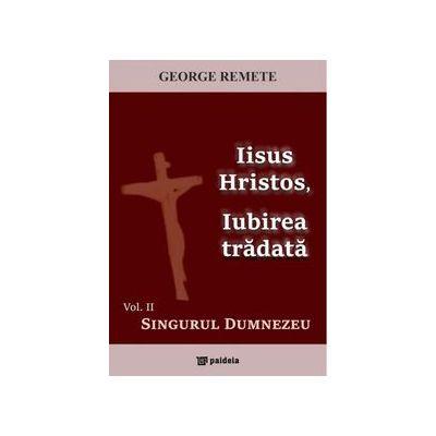 Iisus Hristos, Iubirea tradata. Vol. II - Singurul Dumnezeu
