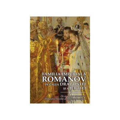 Familia Imperiala Romanov. Pe calea dragostei si a jertfei