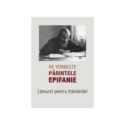 Ne vorbeste parintele Epifanie. Lamuriri pentru framantari (1)