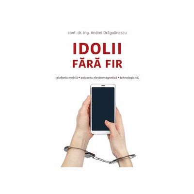 Idolii fara fir. Telefonia mobila, poluarea electromagnetica, tehnologia 5G