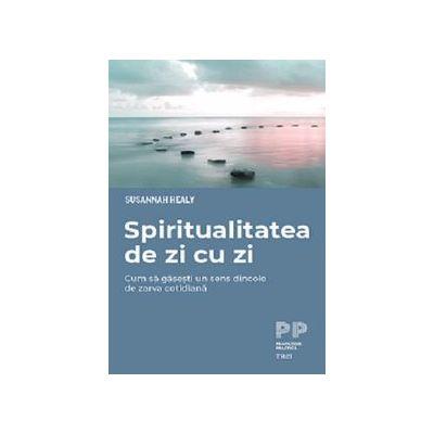 Spiritualitatea de zi cu zi. Cum sa gasesti un sens dincolo de zarva cotidiana